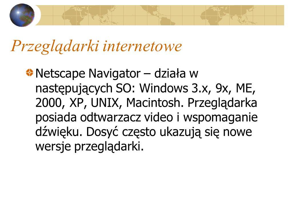 Przeglądarki internetowe Netscape Navigator – działa w następujących SO: Windows 3.x, 9x, ME, 2000, XP, UNIX, Macintosh. Przeglądarka posiada odtwarza