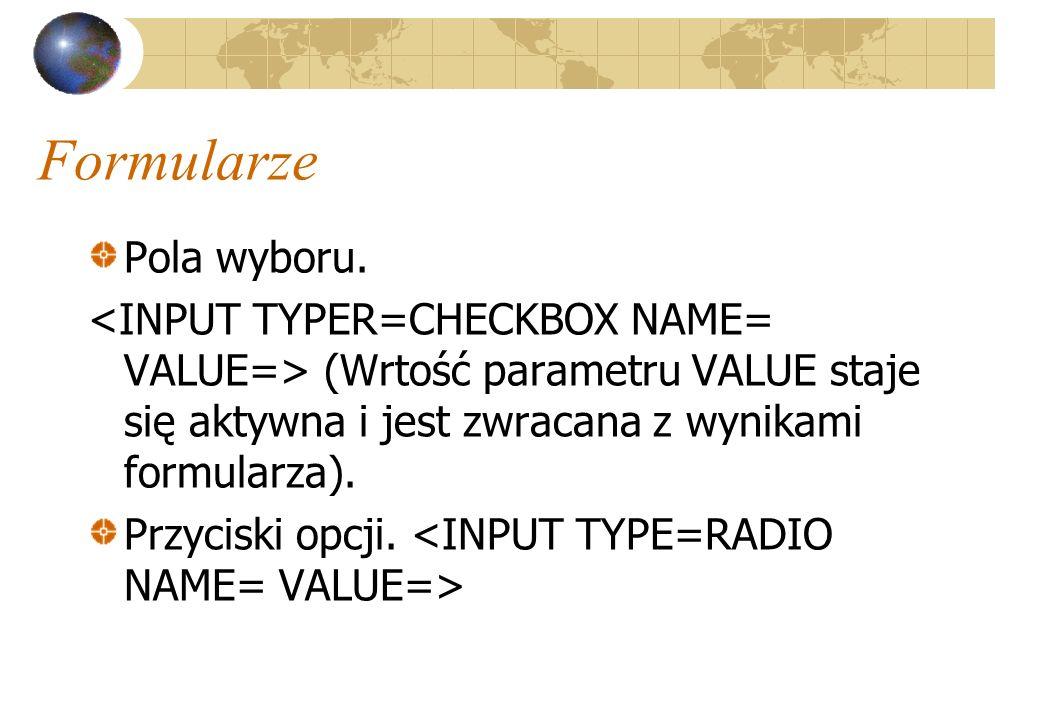 Formularze Pola wyboru. (Wrtość parametru VALUE staje się aktywna i jest zwracana z wynikami formularza). Przyciski opcji.