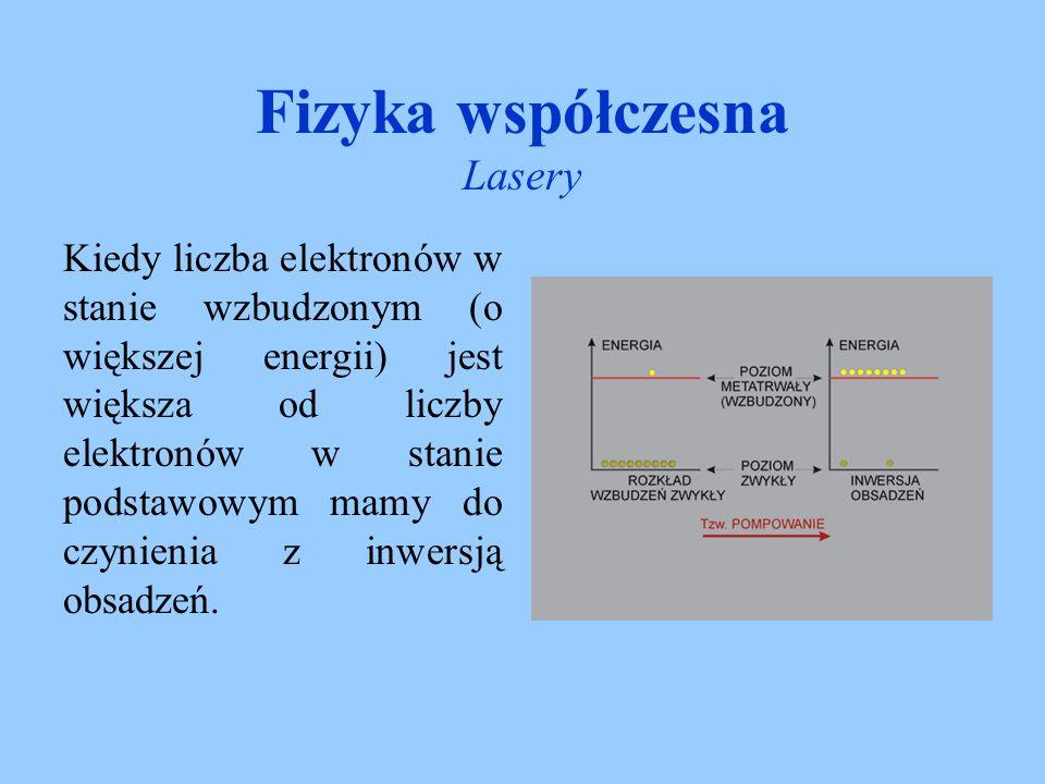 Fizyka współczesna Lasery Czas życia elektronów w stanie E 1 jest krótki (około 10 -9 s), wobec tego następuje bezpromieniste przejście do stanu energetycznego E 2 (na którym długość życia elektronów jest rzędu mikro- a nawet milisekund) nazywanego stanem metastabilnym.
