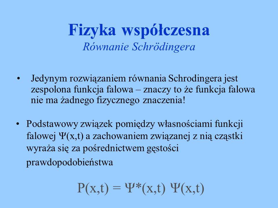 Fizyka współczesna Równanie Schrödingera Jeżeli w chwili t dokonamy pomiaru mającego na celu ustalenie położenia cząstki opisywanej funkcji falowej Ψ(x,t) to prawdopodobieństwo P(x,t)dx tego że wynik pomiaru wykaże położenie cząstki w przedziale pomiędzy x a x+dx wynosi Ψ*(x,t) Ψ(x,t)