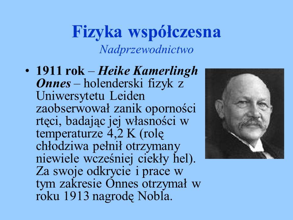 Fizyka współczesna Nadprzewodnictwo 1911 rok – Heike Kamerlingh Onnes – holenderski fizyk z Uniwersytetu Leiden zaobserwował zanik oporności rtęci, ba