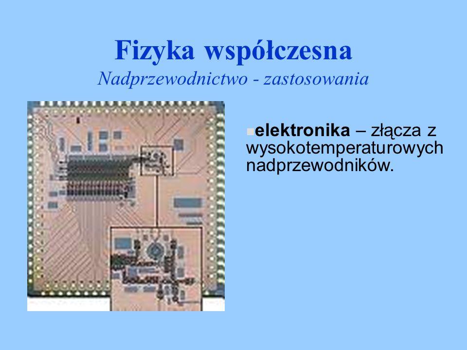 Fizyka współczesna Nadprzewodnictwo - zastosowania elektronika – złącza z wysokotemperaturowych nadprzewodników.