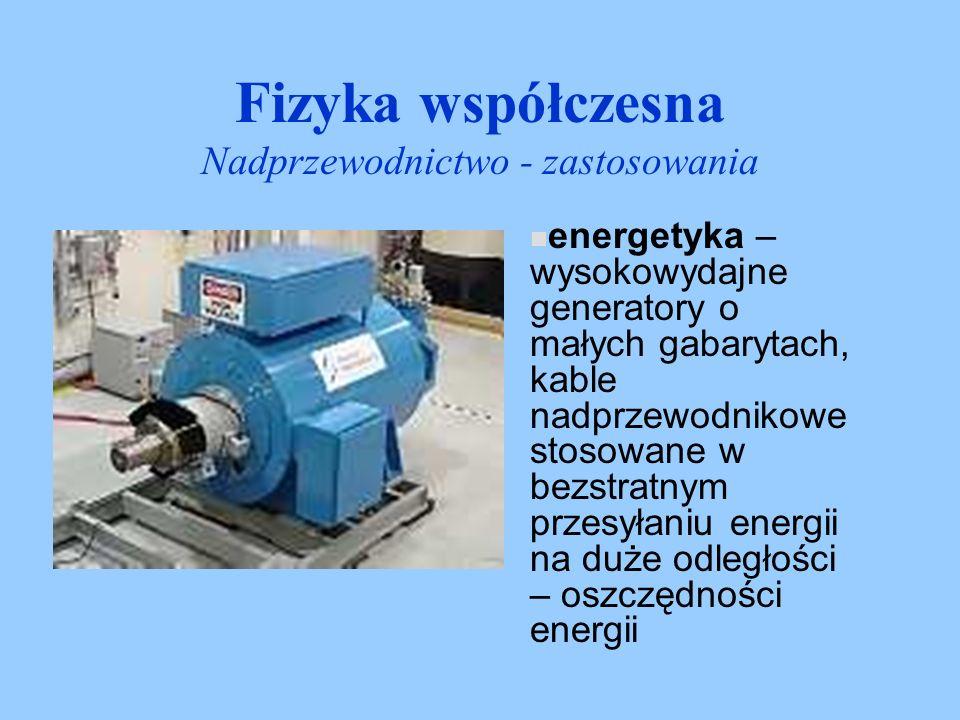 Fizyka współczesna Nadprzewodnictwo - zastosowania energetyka – wysokowydajne generatory o małych gabarytach, kable nadprzewodnikowe stosowane w bezst