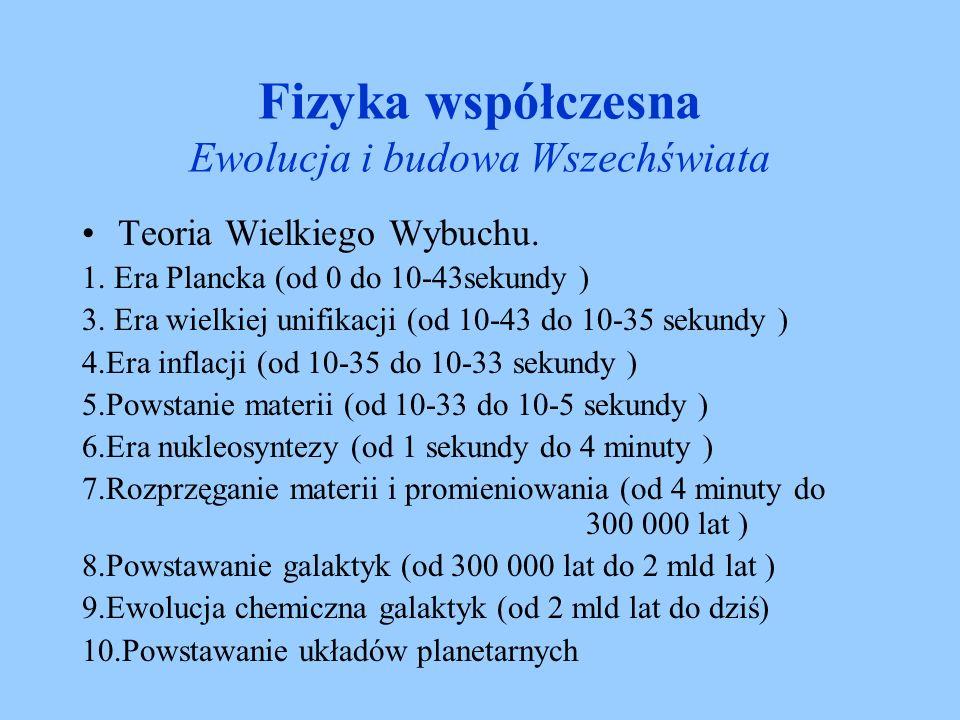 Fizyka współczesna Ewolucja i budowa Wszechświata Teoria Wielkiego Wybuchu. 1. Era Plancka (od 0 do 10-43sekundy ) 3. Era wielkiej unifikacji (od 10-4