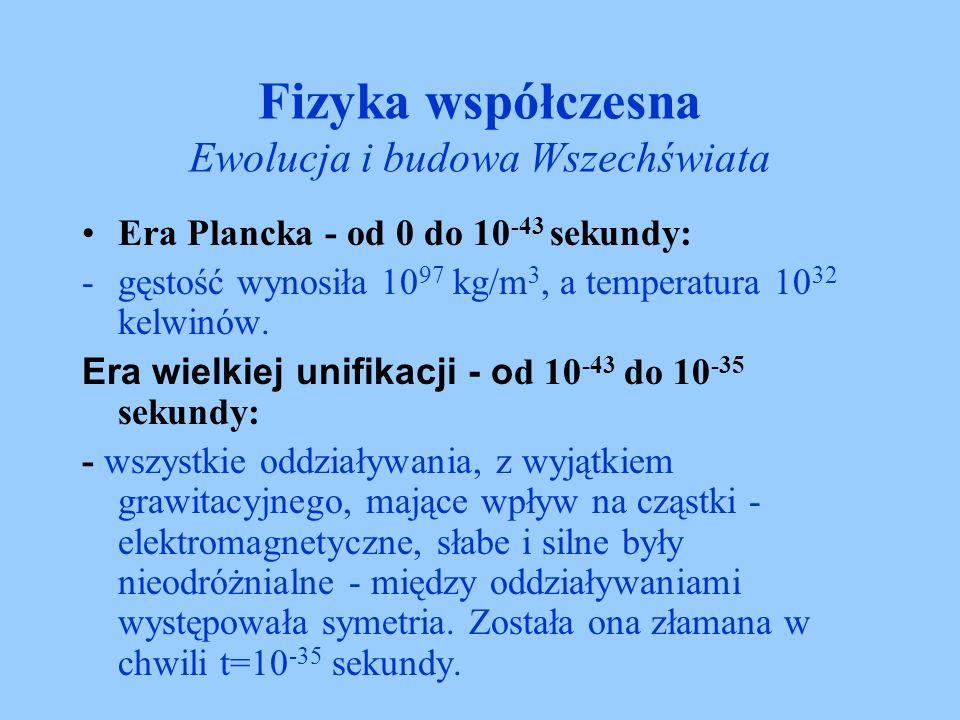 Fizyka współczesna Ewolucja i budowa Wszechświata Era Plancka - od 0 do 10 -43 sekundy: -gęstość wynosiła 10 97 kg/m 3, a temperatura 10 32 kelwinów.