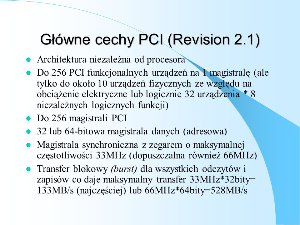 Główne cechy PCI (Revision 2.1) l Architektura niezależna od procesora l Do 256 PCI funkcjonalnych urządzeń na 1 magistralę (ale tylko do około 10 urz