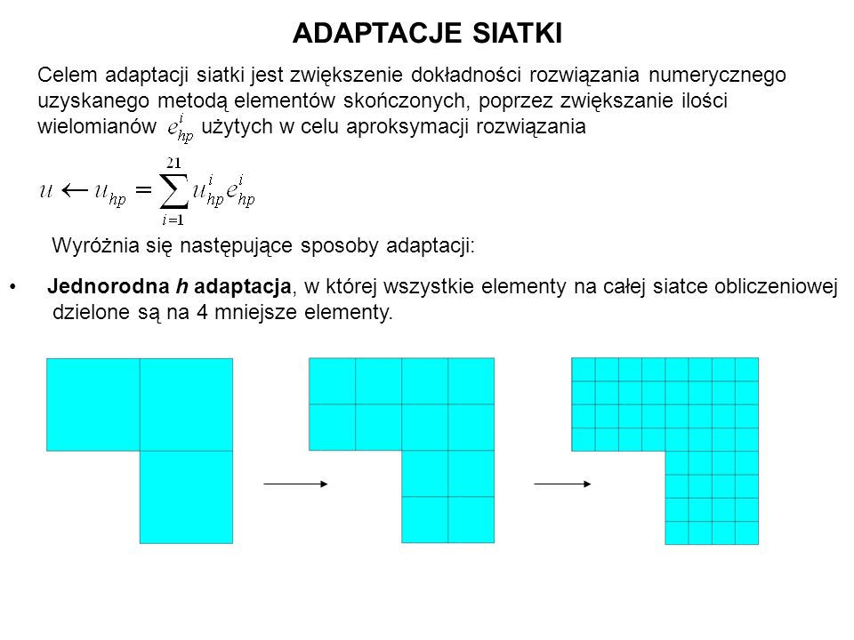 ADAPTACJE SIATKI Jednorodna h adaptacja, w której wszystkie elementy na całej siatce obliczeniowej dzielone są na 4 mniejsze elementy. Celem adaptacji