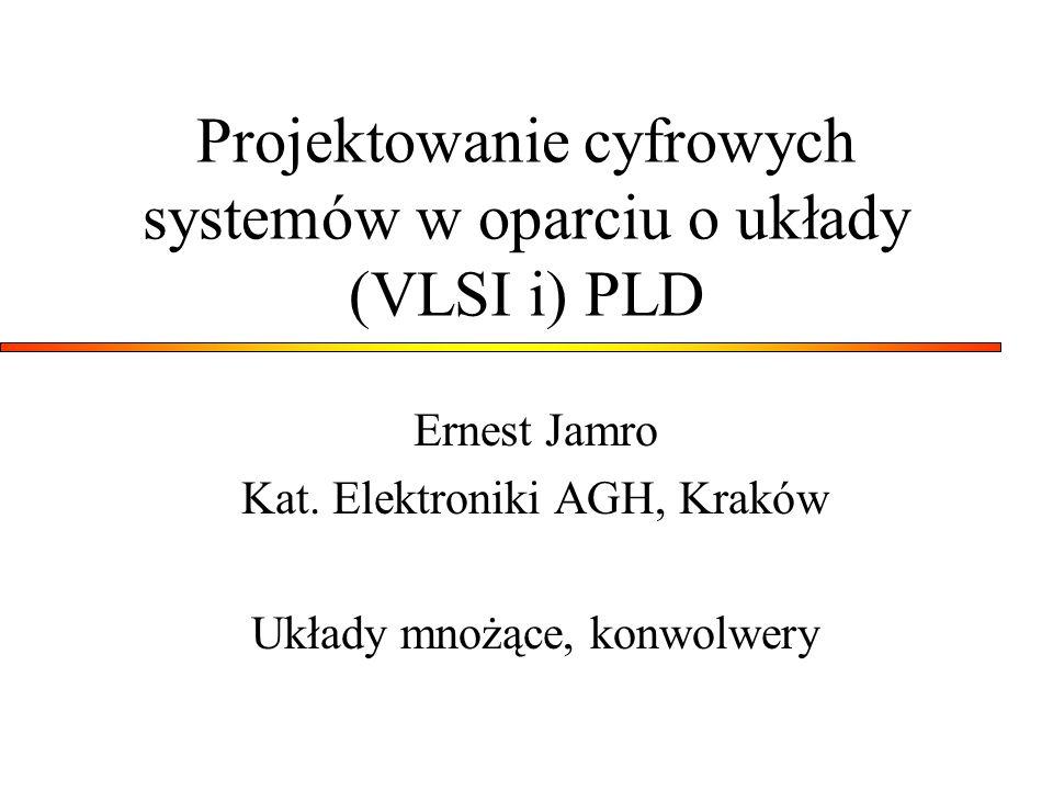 Projektowanie cyfrowych systemów w oparciu o układy (VLSI i) PLD Ernest Jamro Kat. Elektroniki AGH, Kraków Układy mnożące, konwolwery