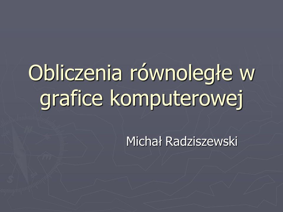 Obliczenia równoległe w grafice komputerowej Michał Radziszewski
