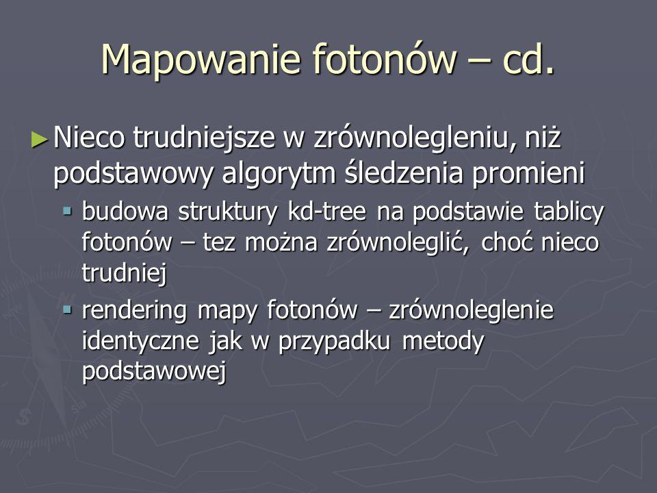 Mapowanie fotonów – cd. Nieco trudniejsze w zrównolegleniu, niż podstawowy algorytm śledzenia promieni Nieco trudniejsze w zrównolegleniu, niż podstaw