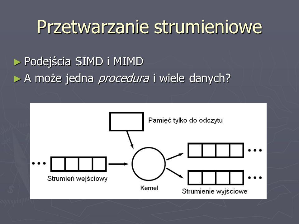 Przetwarzanie strumieniowe Podejścia SIMD i MIMD Podejścia SIMD i MIMD A może jedna procedura i wiele danych? A może jedna procedura i wiele danych?