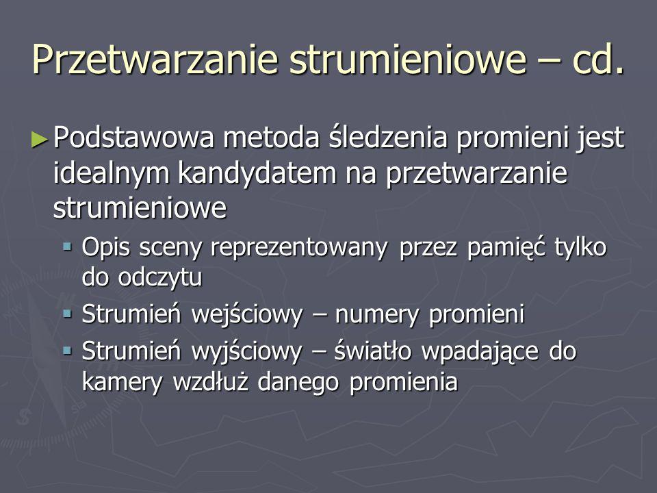 Przetwarzanie strumieniowe – cd. Podstawowa metoda śledzenia promieni jest idealnym kandydatem na przetwarzanie strumieniowe Podstawowa metoda śledzen