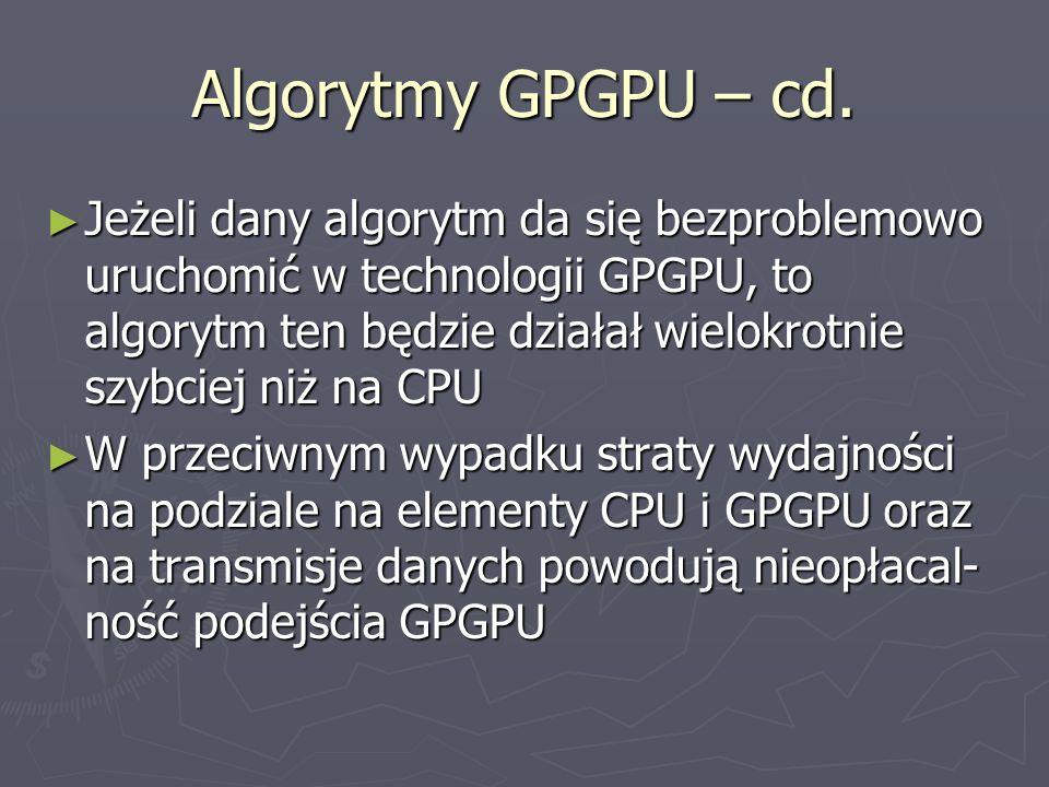 Algorytmy GPGPU – cd. Jeżeli dany algorytm da się bezproblemowo uruchomić w technologii GPGPU, to algorytm ten będzie działał wielokrotnie szybciej ni