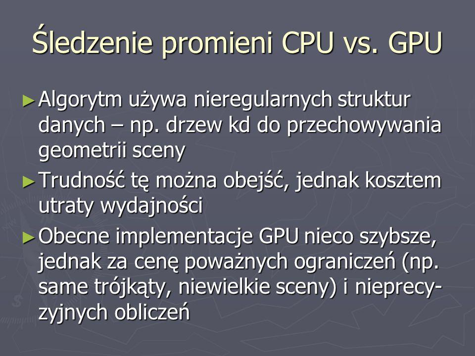 Śledzenie promieni CPU vs. GPU Algorytm używa nieregularnych struktur danych – np. drzew kd do przechowywania geometrii sceny Algorytm używa nieregula