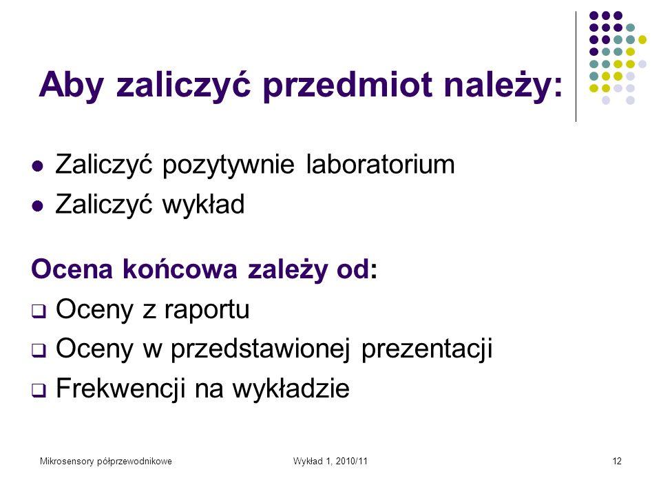 Mikrosensory półprzewodnikoweWykład 1, 2010/1112 Aby zaliczyć przedmiot należy: Zaliczyć pozytywnie laboratorium Zaliczyć wykład Ocena końcowa zależy