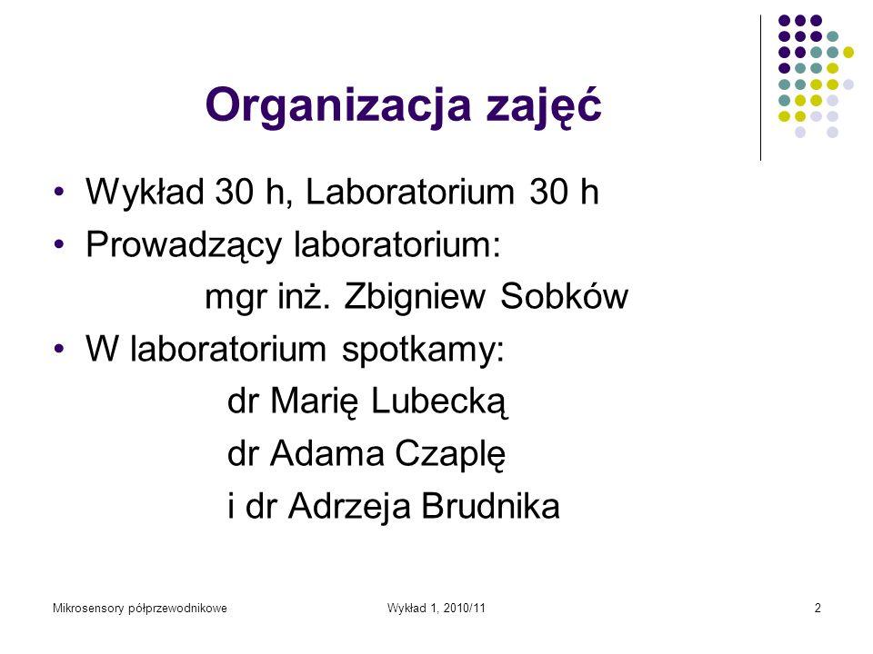 Mikrosensory półprzewodnikoweWykład 1, 2010/112 Organizacja zajęć Wykład 30 h, Laboratorium 30 h Prowadzący laboratorium: mgr inż. Zbigniew Sobków W l