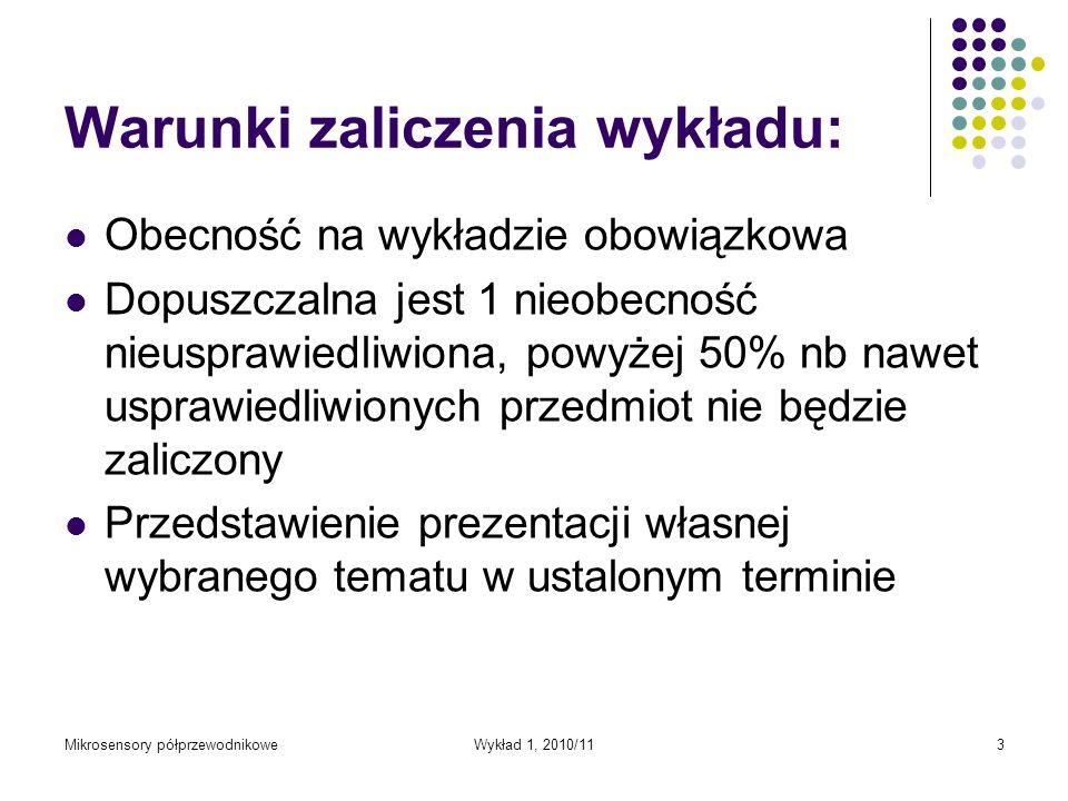 Mikrosensory półprzewodnikoweWykład 1, 2010/113 Warunki zaliczenia wykładu: Obecność na wykładzie obowiązkowa Dopuszczalna jest 1 nieobecność nieuspra