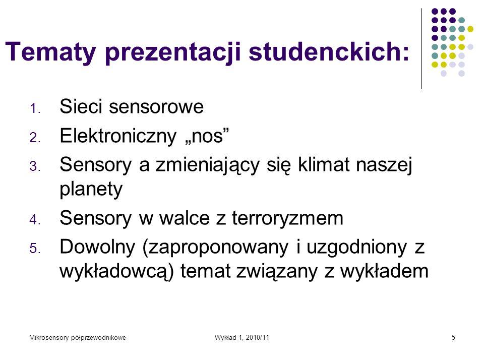 Mikrosensory półprzewodnikoweWykład 1, 2010/115 Tematy prezentacji studenckich: 1. Sieci sensorowe 2. Elektroniczny nos 3. Sensory a zmieniający się k