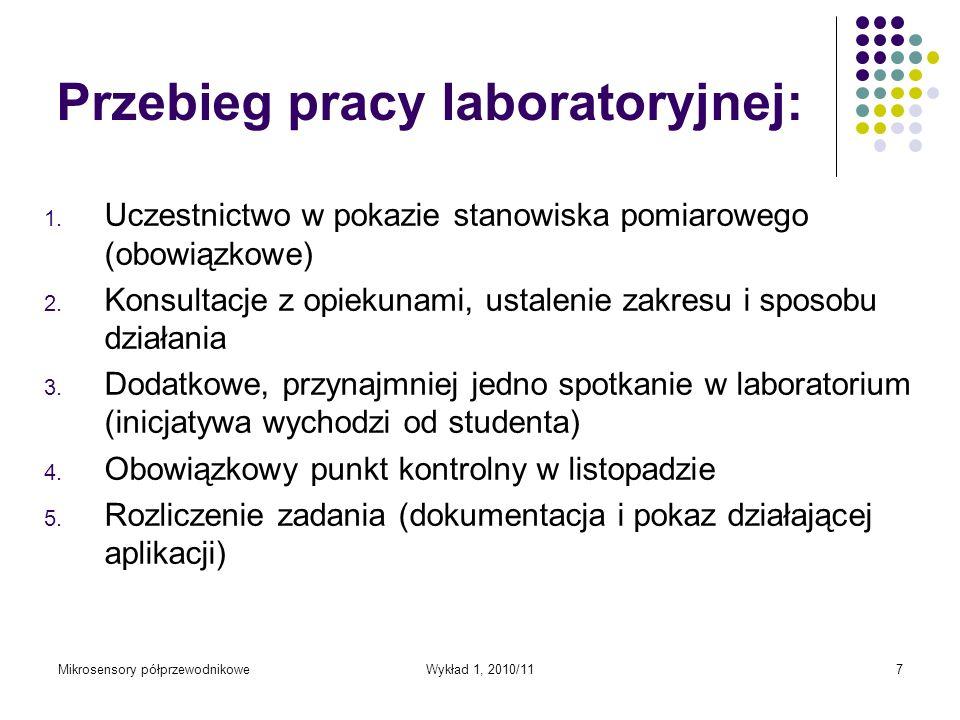 Mikrosensory półprzewodnikoweWykład 1, 2010/117 Przebieg pracy laboratoryjnej: 1. Uczestnictwo w pokazie stanowiska pomiarowego (obowiązkowe) 2. Konsu
