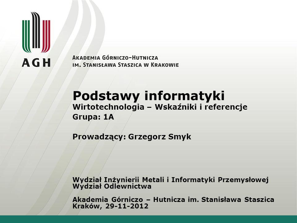 Podstawy informatyki Wirtotechnologia – Wskaźniki i referencje Grupa: 1A Prowadzący: Grzegorz Smyk Wydział Inżynierii Metali i Informatyki Przemysłowe