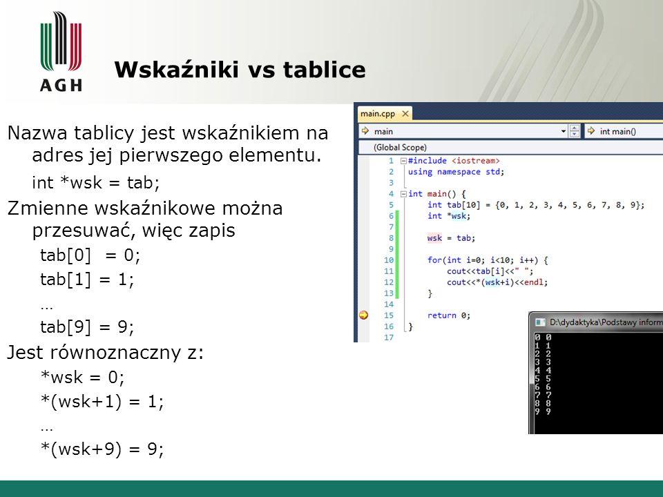 Wskaźniki vs tablice Nazwa tablicy jest wskaźnikiem na adres jej pierwszego elementu. int *wsk = tab; Zmienne wskaźnikowe można przesuwać, więc zapis