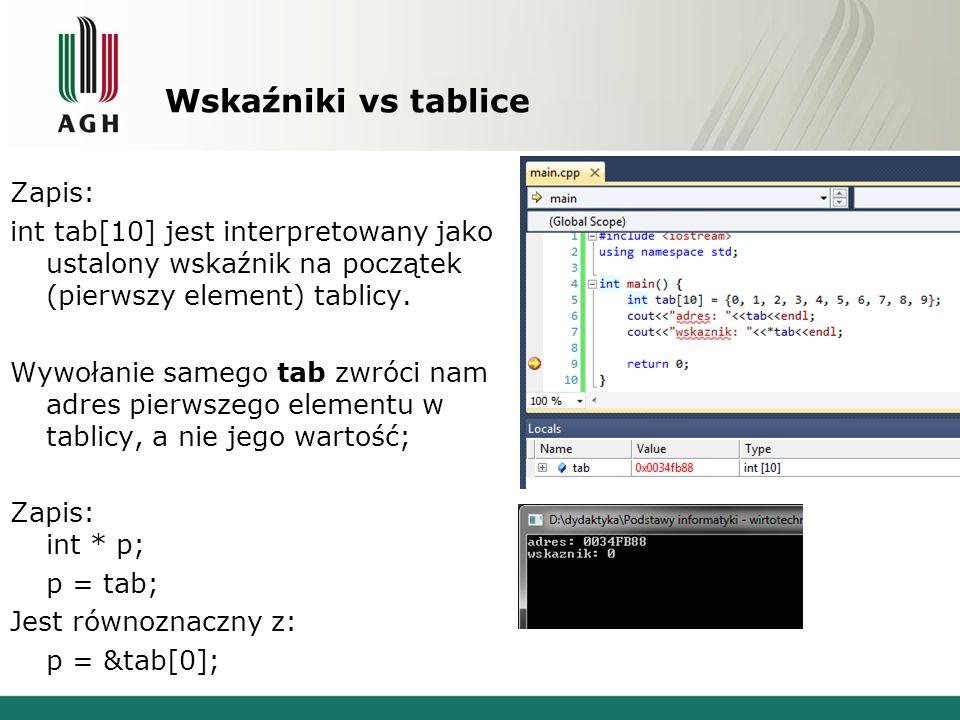 Wskaźniki vs tablice Zapis: int tab[10] jest interpretowany jako ustalony wskaźnik na początek (pierwszy element) tablicy. Wywołanie samego tab zwróci