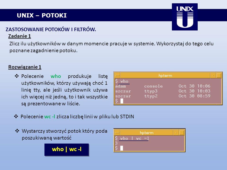 UNIX – POTOKI ZASTOSOWANIE POTOKÓW I FILTRÓW. Zadanie 1 Zlicz ilu użytkowników w danym momencie pracuje w systemie. Wykorzystaj do tego celu poznane z