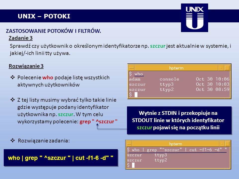 UNIX – POTOKI ZASTOSOWANIE POTOKÓW I FILTRÓW. Zadanie 3 Sprawdź czy użytkownik o określonym identyfikatorze np. szczur jest aktualnie w systemie, i ja