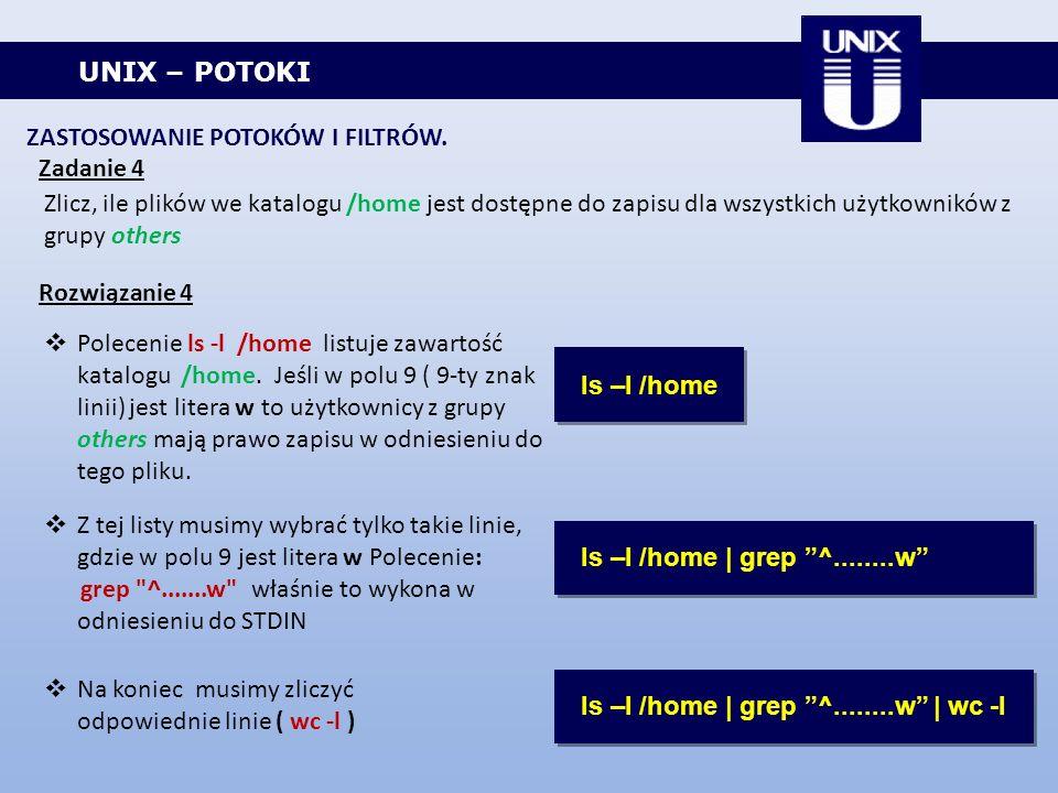 UNIX – POTOKI ZASTOSOWANIE POTOKÓW I FILTRÓW. Zadanie 4 Zlicz, ile plików we katalogu /home jest dostępne do zapisu dla wszystkich użytkowników z grup