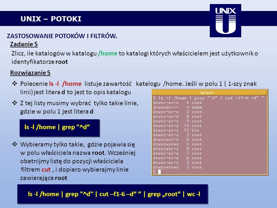 UNIX – POTOKI ZASTOSOWANIE POTOKÓW I FILTRÓW. Zadanie 5 Zlicz, ile katalogów w katalogu /home to katalogi których właścicielem jest użytkownik o ident