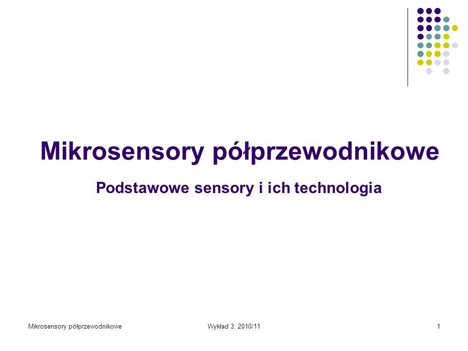 Mikrosensory półprzewodnikoweWykład 3, 2010/111 Podstawowe sensory i ich technologia Mikrosensory półprzewodnikowe