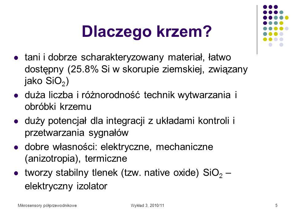 Mikrosensory półprzewodnikoweWykład 3, 2010/115 Dlaczego krzem? tani i dobrze scharakteryzowany materiał, łatwo dostępny (25.8% Si w skorupie ziemskie