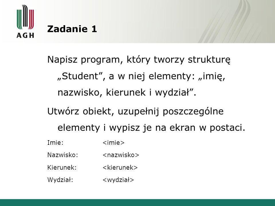 Zadanie 1 Napisz program, który tworzy strukturę Student, a w niej elementy: imię, nazwisko, kierunek i wydział. Utwórz obiekt, uzupełnij poszczególne
