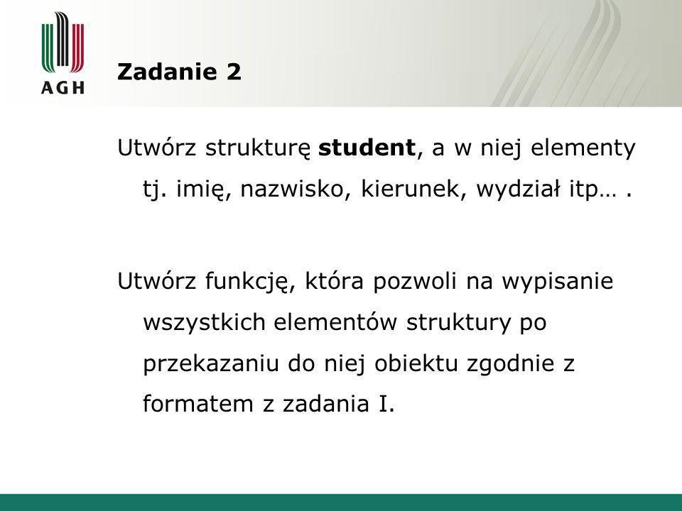Zadanie 2 Utwórz strukturę student, a w niej elementy tj. imię, nazwisko, kierunek, wydział itp…. Utwórz funkcję, która pozwoli na wypisanie wszystkic