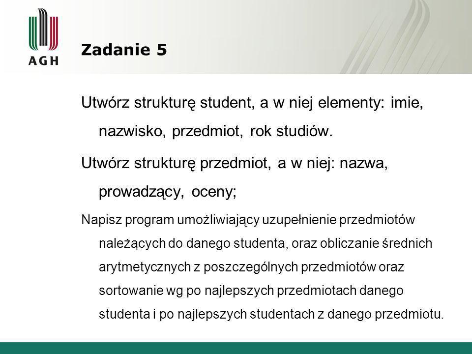 Zadanie 5 Utwórz strukturę student, a w niej elementy: imie, nazwisko, przedmiot, rok studiów. Utwórz strukturę przedmiot, a w niej: nazwa, prowadzący