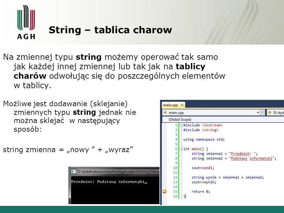 String – tablica charow Na zmiennej typu string możemy operować tak samo jak każdej innej zmiennej lub tak jak na tablicy charów odwołując się do posz