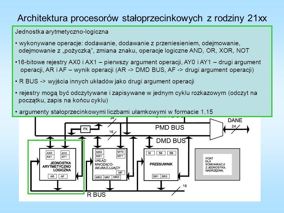 Architektura procesorów stałoprzecinkowych z rodziny 21xx 10000000000000000B = -1 11000000000000000B = -0.5 00000000000000000B = 0 00111111111111111B = 0.5 01111111111111111B = 1 Jednostka arytmetyczno-logiczna wykonywane operacje: dodawanie, dodawanie z przeniesieniem, odejmowanie, odejmowanie z pożyczką, zmiana znaku, operacje logiczne AND, OR, XOR, NOT 16-bitowe rejestry AX0 i AX1 – pierwszy argument operacji, AY0 i AY1 – drugi argument operacji, AR i AF – wynik operacji (AR -> DMD BUS, AF -> drugi argument operacji) R BUS -> wyjścia innych układów jako drugi argument operacji rejestry mogą być odczytywane i zapisywane w jednym cyklu rozkazowym (odczyt na początku, zapis na końcu cyklu) argumenty stałoprzecinkowymi liczbami ułamkowymi w formacie 1.15