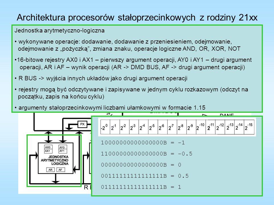 Architektura procesorów stałoprzecinkowych z rodziny 21xx Jednostka arytmetyczno-logiczna wykonywane operacje: dodawanie, dodawanie z przeniesieniem, odejmowanie, odejmowanie z pożyczką, zmiana znaku, operacje logiczne AND, OR, XOR, NOT 16-bitowe rejestry AX0 i AX1 – pierwszy argument operacji, AY0 i AY1 – drugi argument operacji, AR i AF – wynik operacji (AR -> DMD BUS, AF -> drugi argument operacji) R BUS -> wyjścia innych układów jako drugi argument operacji rejestry mogą być odczytywane i zapisywane w jednym cyklu rozkazowym (odczyt na początku, zapis na końcu cyklu) argumenty stałoprzecinkowymi liczbami ułamkowymi w formacie 1.15 10000000000000000B = -1 11000000000000000B = -0.5 11111111111111111B = 0 00111111111111111B = 0.5 01111111111111111B = 1 Znaczenie bitów rejestru stanu ASTAT AZ – oznacza AR=0 AN – oznacza AR ujemne AC – oznacza przeniesienie z najbardziej znaczącej pozycji wyniku dodawania AV – oznacza przepełnienie AR AS – znak argumentu pierwszego (X) dla ALU AQ – bit wyniku generowany podczas dzielenia Znaczenie bitów rejestru trybu MSTAT 3 – ALU przechodzi do pracy z nasyceniem (gdy wystąpi przepełnienie -> AR największa/najmniejsza możliwa liczba dla tego rej.) 2 – zatrzaskiwanie stanu przepełnienia 0 – wybór zbioru rejestrów ALU 0 = pierwszy 1 = drugi