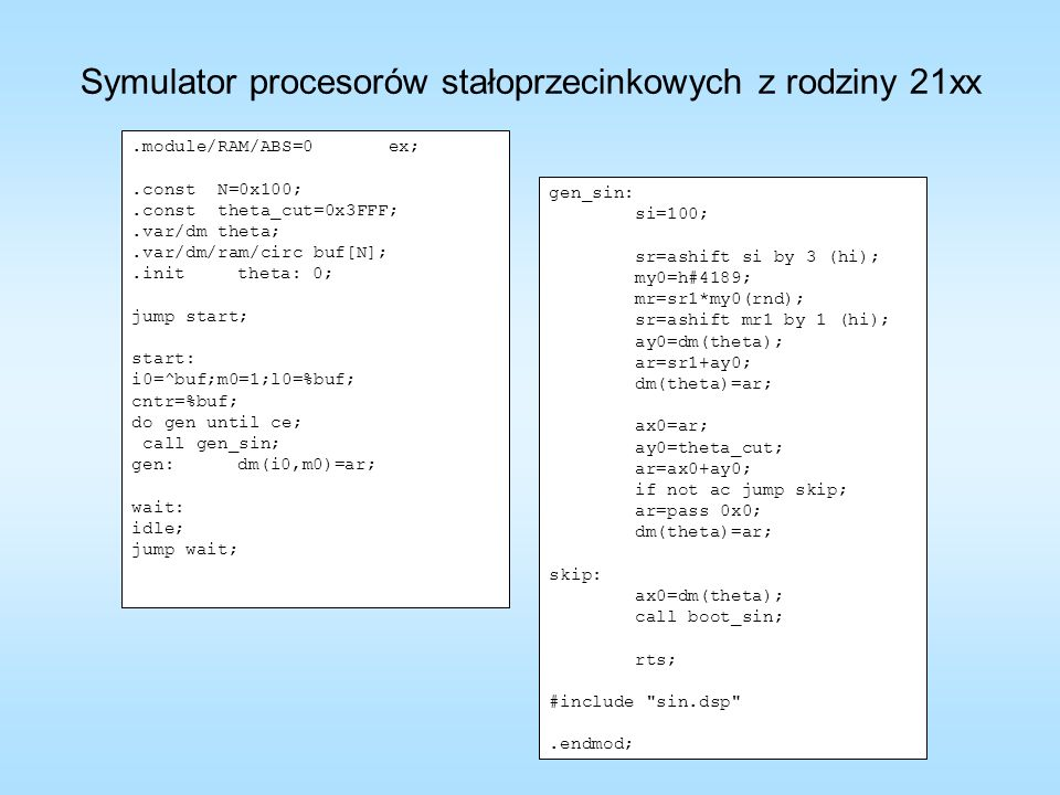 .module/RAM/ABS=0 ex;.const N=0x100;.const theta_cut=0x3FFF;.var/dm theta;.var/dm/ram/circ buf[N];.inittheta: 0; jump start; start: i0=^buf;m0=1;l0=%b