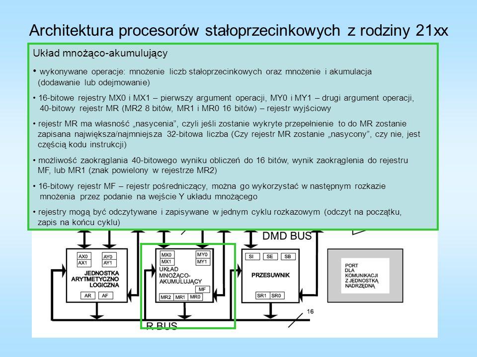 Architektura procesorów stałoprzecinkowych z rodziny 21xx Układ mnożąco-akumulujący wykonywane operacje: mnożenie liczb stałoprzecinkowych oraz mnożenie i akumulacja (dodawanie lub odejmowanie) 16-bitowe rejestry MX0 i MX1 – pierwszy argument operacji, MY0 i MY1 – drugi argument operacji, 40-bitowy rejestr MR (MR2 8 bitów, MR1 i MR0 16 bitów) – rejestr wyjściowy rejestr MR ma własność nasycenia, czyli jeśli zostanie wykryte przepełnienie to do MR zostanie zapisana największa/najmniejsza 32-bitowa liczba (Czy rejestr MR zostanie nasycony, czy nie, jest częścią kodu instrukcji) możliwość zaokrąglania 40 bitowego wyniku obliczeń do 16 bitów, wynik zaokrąglenia do rejestru MF, lub MR1 (znak powielony w rejestrze MR2) 16-bitowy rejestr MF – rejestr pośredniczący, można go wykorzystać w następnym rozkazie mnożenia przez podanie na wejście Y układu mnożącego rejestry mogą być odczytywane i zapisywane w jednym cyklu rozkazowym (odczyt na początku, zapis na końcu cyklu) Znaczenie bitów rejestru stanu ASTAT MV – oznacza przepełnienie MR Jeśli wynik operacji mnożenia i akumulacji nie mieści się w parze rejestrów MR1, MR0, to najbardziej znaczący bity wyniku znajdują się w rejestrze MR2 i ustawiana jest flaga MV przepełnienia akumulatora MR Znaczenie bitów rejestru trybu MSTAT 0 – wybór zbioru rejestrów 0 = pierwszy 1 = drugi 4 – tryb pracy 0 = liczby ułamkowe (1.15) 1 = liczby całkowite (16.0) Dla liczb 1.15 32-bitowy wynik mnożenia jest rozszerzany do 40 bitów poprzez powielenie bitu znaku, przesuwany w lewo o jeden bit i podawany na wejście układu sumatora Dla liczb 16.0 rozszerzony do 40 bitów wynik jest bezpośrednio podawany na wejście układu sumatora