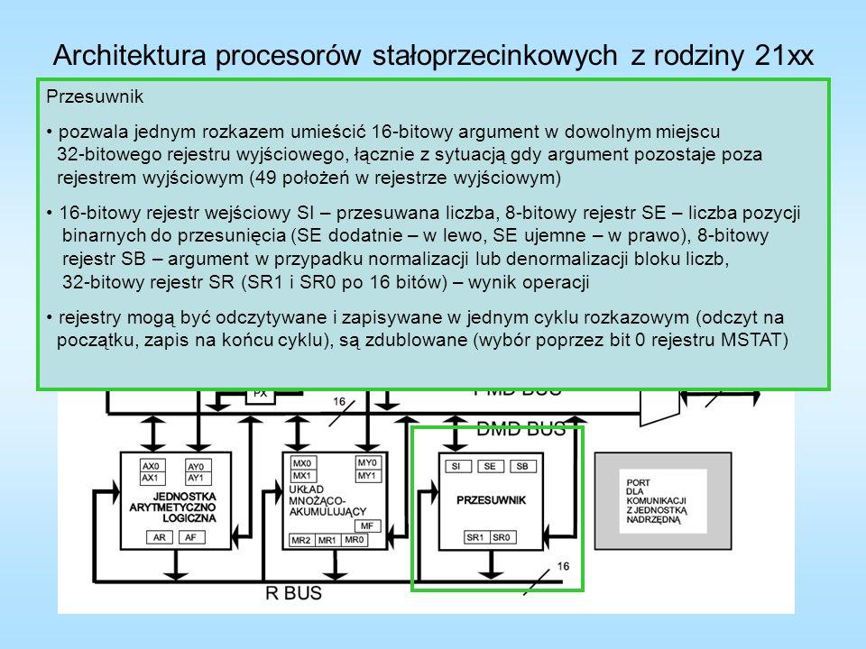 Architektura procesorów stałoprzecinkowych z rodziny 21xx Generatory adresowe I – rejestry indeksowe, M – rejestry modyfikacji, L – rejestry długości wykorzystując rejestr długości L można zorganizować w pamięci bufor kołowy, wtedy rejestr indeksowy I jest używany jako wskaźnik, natomiast rejestr L przechowuje długość bufora, a kiedy wskaźnik I przekroczy górną granicę bufora, to do rejestru I zostanie załadowany adres bazowy bufora