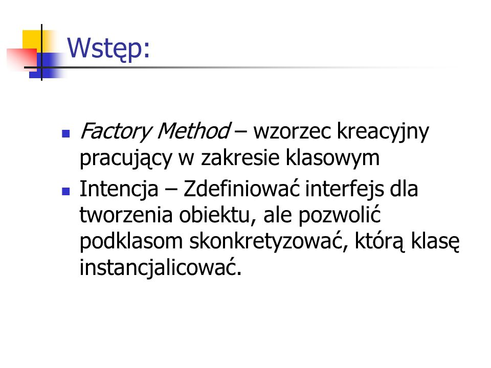 Wstęp: Factory Method – wzorzec kreacyjny pracujący w zakresie klasowym Intencja – Zdefiniować interfejs dla tworzenia obiektu, ale pozwolić podklasom
