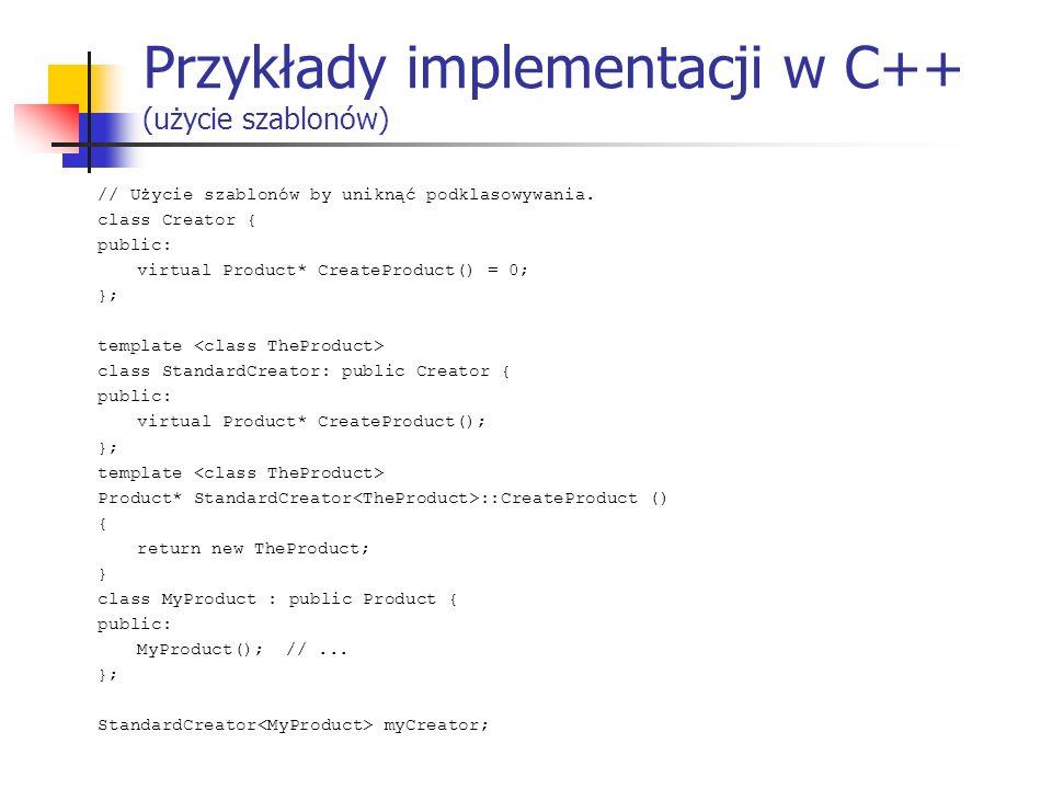 Przykłady implementacji w C++ (użycie szablonów) // Użycie szablonów by uniknąć podklasowywania. class Creator { public: virtual Product* CreateProduc