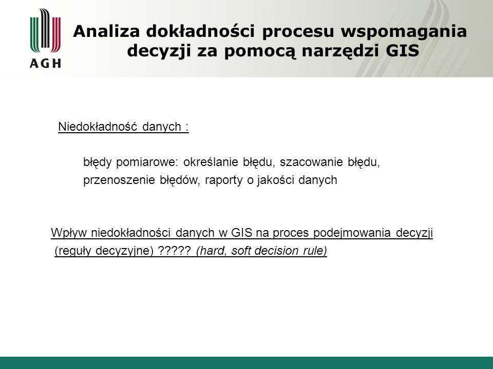 Analiza dokładności procesu wspomagania decyzji za pomocą narzędzi GIS Niedokładność danych : błędy pomiarowe: określanie błędu, szacowanie błędu, prz