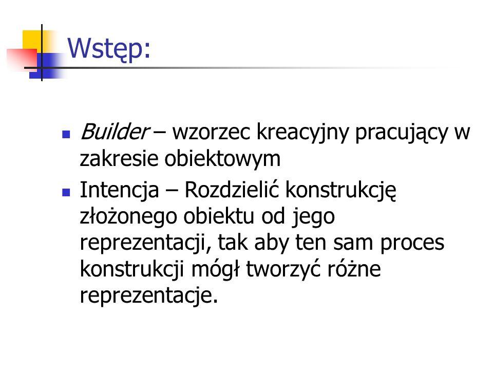 Wstęp: Builder – wzorzec kreacyjny pracujący w zakresie obiektowym Intencja – Rozdzielić konstrukcję złożonego obiektu od jego reprezentacji, tak aby