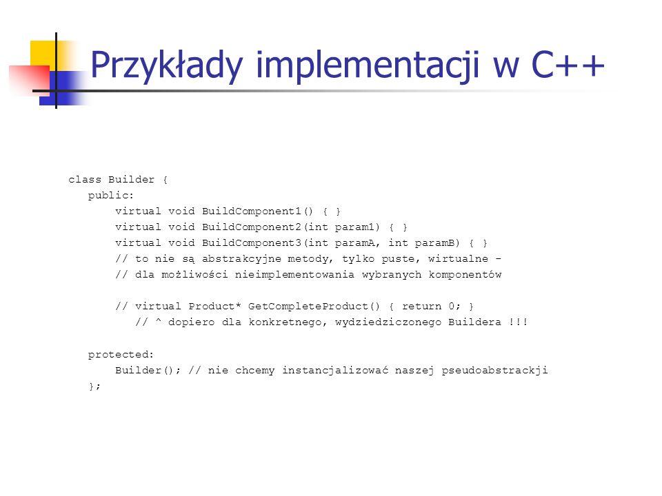 Przykłady implementacji w C++ class Builder { public: virtual void BuildComponent1() { } virtual void BuildComponent2(int param1) { } virtual void Bui