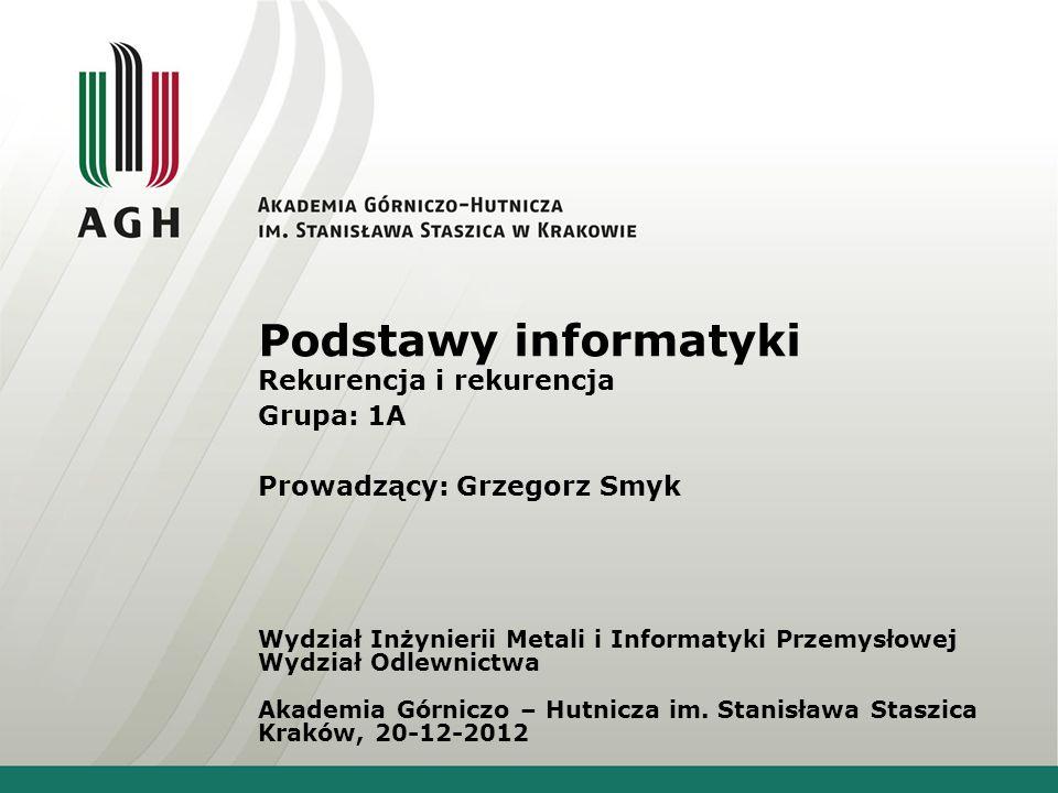 Podstawy informatyki Rekurencja i rekurencja Grupa: 1A Prowadzący: Grzegorz Smyk Wydział Inżynierii Metali i Informatyki Przemysłowej Wydział Odlewnic