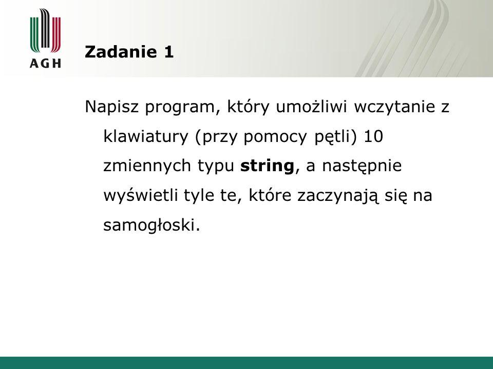 Zadanie 1 Napisz program, który umożliwi wczytanie z klawiatury (przy pomocy pętli) 10 zmiennych typu string, a następnie wyświetli tyle te, które zac
