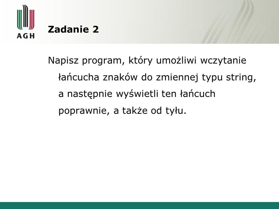 Zadanie 2 Napisz program, który umożliwi wczytanie łańcucha znaków do zmiennej typu string, a następnie wyświetli ten łańcuch poprawnie, a także od ty