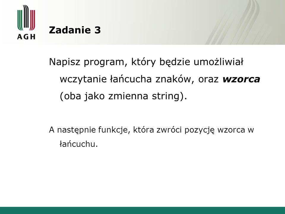Zadanie 3 Napisz program, który będzie umożliwiał wczytanie łańcucha znaków, oraz wzorca (oba jako zmienna string). A następnie funkcje, która zwróci